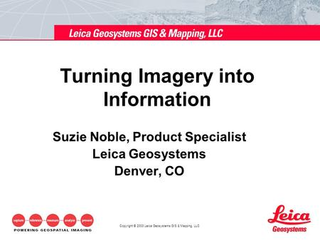 Copyright © 2003 Leica Geosystems GIS & Mapping, LLC Turning Imagery into Information Suzie Noble, Product Specialist Leica Geosystems Denver, CO.