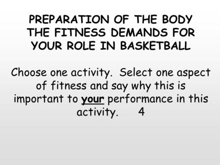 PREPARATION OF THE BODY THE FITNESS DEMANDS FOR YOUR ROLE IN BASKETBALL Choose one activity. Select one aspect of fitness and say why this is important.