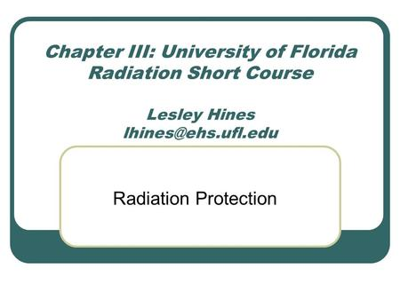 Chapter III: University of Florida Radiation Short Course  Lesley Hines