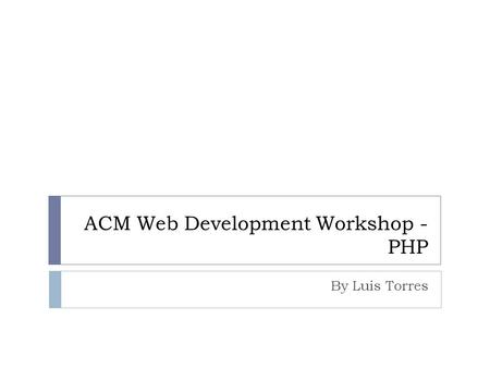 ACM Web Development Workshop - PHP By Luis Torres.