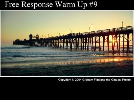 Free Response Warm Up #9 Copyright © 2004 Graham Flint and the Gigapxl Project.