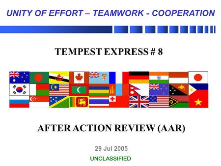 29 Jul 2005 UNCLASSIFIED UNITY OF EFFORT – TEAMWORK - COOPERATION TEMPEST EXPRESS # 8 AFTER ACTION REVIEW (AAR)