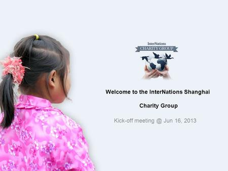 Welcome to the InterNations Shanghai Charity Group Kick-off Jun 16, 2013.