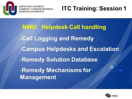 NWU: Helpdesk Call handling ITC Training: Session 1 -Call Logging and Remedy -Campus Helpdesks and Escalation -Remedy Solution Database -Remedy Mechanisms.