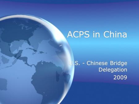 ACPS in China U.S. - Chinese Bridge Delegation 2009 U.S. - Chinese Bridge Delegation 2009.