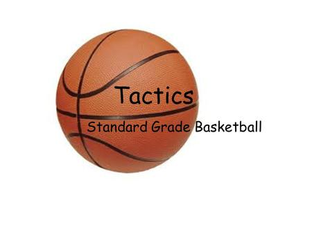 Tactics Standard Grade Basketball. What Is A Tactic? A tactic is a plan that is made before you start playing in a game which considers your own or your.