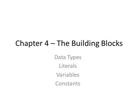 Chapter 4 – The Building Blocks Data Types Literals Variables Constants.