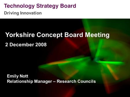 Driving Innovation Yorkshire Concept Board Meeting 2 December 2008 Emily Nott Relationship Manager – Research Councils.