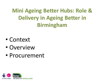 Mini Ageing Better Hubs: Role & Delivery in Ageing Better in Birmingham Context Overview Procurement.