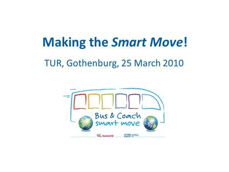 Making the Smart Move! TUR, Gothenburg, 25 March 2010.