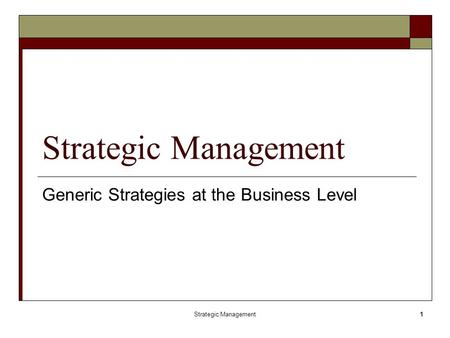 Strategic Management1 Generic Strategies at the Business Level.