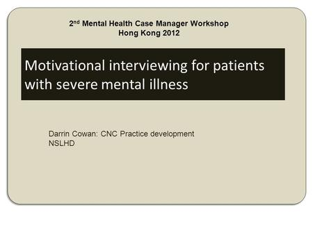 Motivational interviewing for patients with severe mental illness Darrin Cowan: CNC Practice development NSLHD 2 nd Mental Health Case Manager Workshop.