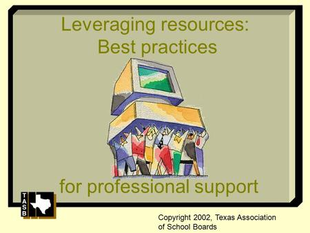 Leveraging resources: Best practices for professional support Copyright 2002, Texas Association of School Boards.