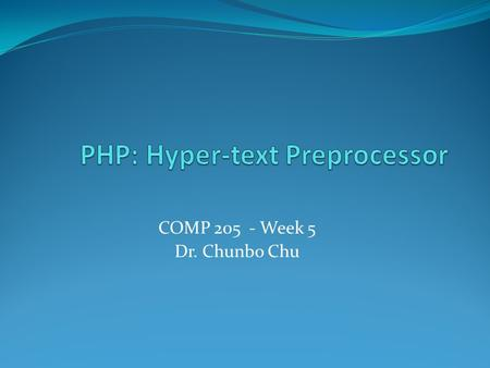 COMP 205 - Week 5 Dr. Chunbo Chu. Agenda 1. Brief History of PHP 2. Basics 3. Advanced.