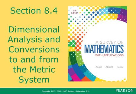 Copyright 2013, 2010, 2007, Pearson, Education, Inc. Section 8.4 Dimensional Analysis and Conversions to and from the Metric System.