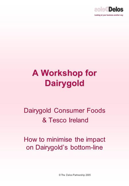 © The Delos Partnership 2005 A Workshop for Dairygold Dairygold Consumer Foods & Tesco Ireland How to minimise the impact on Dairygold's bottom-line.