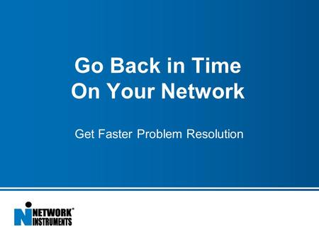 Go Back in Time On Your Network Get Faster Problem Resolution.