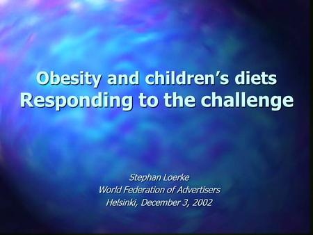 Obesity and children's diets Responding to the challenge Stephan Loerke World Federation of Advertisers Helsinki, December 3, 2002.