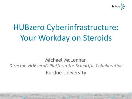 HUBzero Cyberinfrastructure: Your Workday on Steroids Michael McLennan Director, HUBzero® Platform for Scientific Collaboration Purdue University 1.