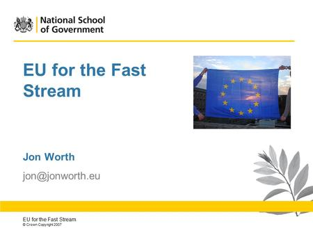 EU for the Fast Stream © Crown Copyright 2007 EU for the Fast Stream Jon Worth