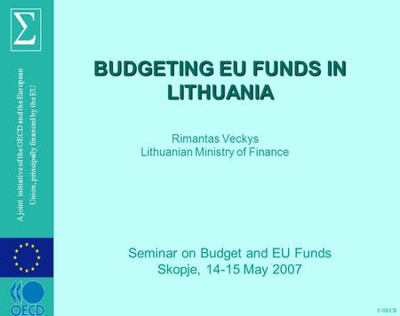 © OECD A joint initiative of the OECD and the European Union, principally financed by the EU BUDGETING EU FUNDS IN LITHUANIA Rimantas Veckys Lithuanian.