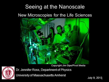 1 Seeing at the Nanoscale New Microscopies for the Life Sciences Dr. Jennifer Ross, Department of Physics University of Massachusetts Amherst July 9, 2013.
