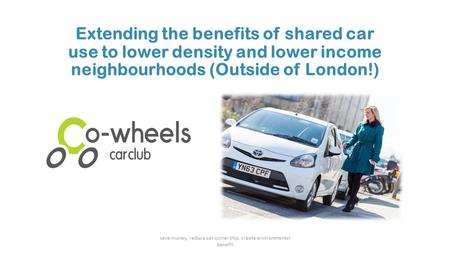 Extending the benefits of shared car use to lower density and lower income neighbourhoods (Outside of London!) save money, reduce car ownership, create.