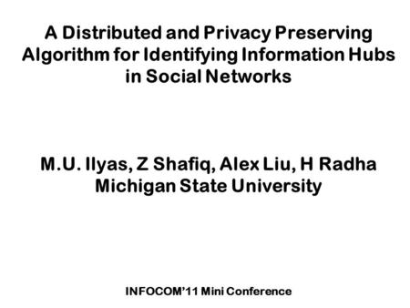 A Distributed and Privacy Preserving Algorithm for Identifying Information Hubs in Social Networks M.U. Ilyas, Z Shafiq, Alex Liu, H Radha Michigan State.