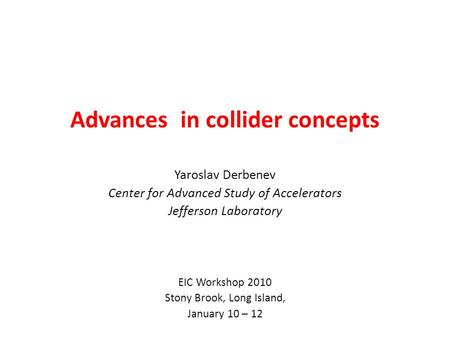 Advances in collider concepts Yaroslav Derbenev Center for Advanced Study of Accelerators Jefferson Laboratory EIC Workshop 2010 Stony Brook, Long Island,