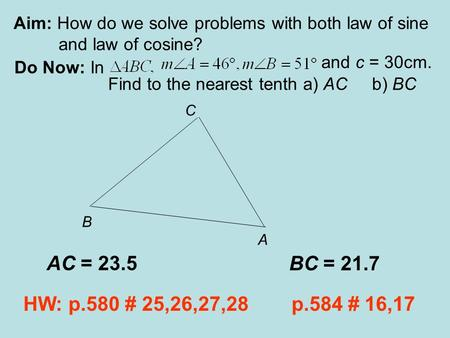 Aim: How do we solve problems with both law of sine and law of cosine? Do Now: In and c = 30cm. Find to the nearest tenth a) AC b) BC HW: p.580 # 25,26,27,28.