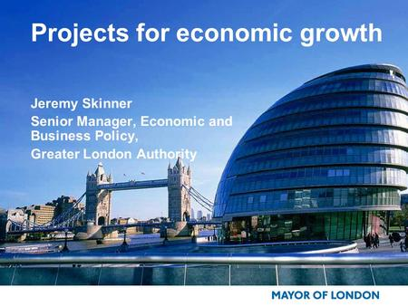 Projects for economic growth Jeremy Skinner Senior Manager, Economic and Business Policy, Greater London Authority.