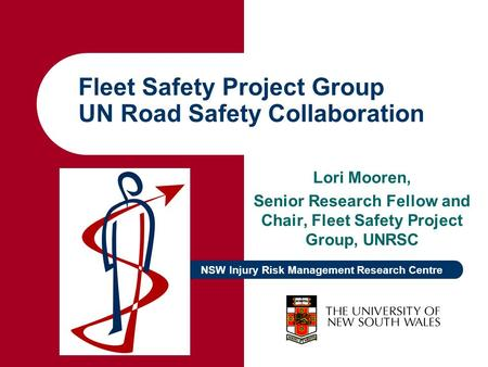 NSW Injury Risk Management Research Centre Fleet Safety Project Group UN Road Safety Collaboration Lori Mooren, Senior Research Fellow and Chair, Fleet.