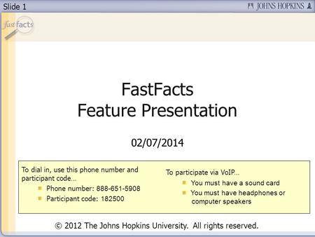 Slide 1 FastFacts Feature Presentation 02/07/2014 To dial in, use this phone number and participant code… Phone number: 888-651-5908 Participant code:
