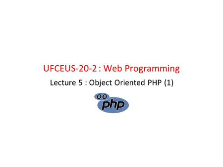 UFCEUS-20-2 : Web Programming Lecture 5 : Object Oriented PHP (1)