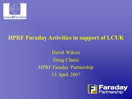 HPRF Faraday Activities in support of LCUK David Wilcox Doug Clunie HPRF Faraday Partnership 13 April 2007.