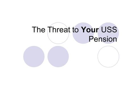 The Threat to Your USS Pension. Type of Scheme USS currently a Defined Benefit Scheme – Pension based on final salary + length of service – Pension benefits.