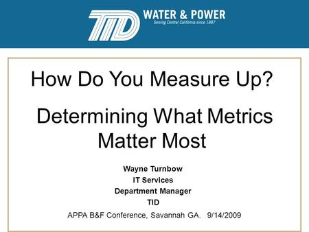 How Do You Measure Up? Determining What Metrics Matter Most APPA B&F Conference, Savannah GA. 9/14/2009 Wayne Turnbow IT Services Department Manager TID.