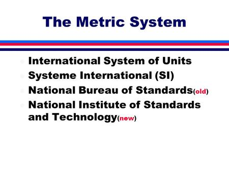The Metric System l International System of Units l Systeme International (SI) l National Bureau of Standards (old) l National Institute of Standards and.