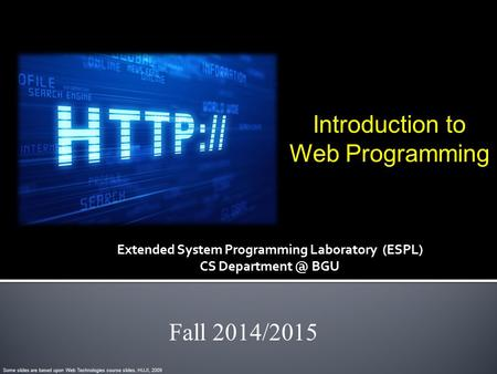 Introduction to Web Programming Fall 2014/2015 Some slides are based upon Web Technologies course slides, HUJI, 2009 Extended System Programming Laboratory.