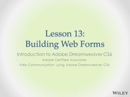 Lesson 13: Building Web Forms Introduction to Adobe Dreamweaver CS6 Adobe Certified Associate: Web Communication using Adobe Dreamweaver CS6.