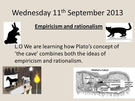 Wednesday 11 th September 2013 Empiricism and rationalism L.O We are learning how Plato's concept of 'the cave' combines both the ideas of empiricism and.