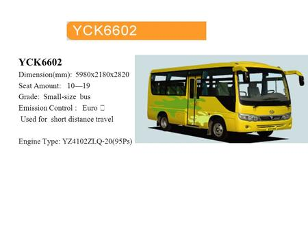 YCK6602 Dimension(mm): 5980x2180x2820 Seat Amount: 10—19 Grade: Small-size bus Emission Control : Euro Ⅱ Used for short distance travel Engine Type: YZ4102ZLQ-20(95Ps)