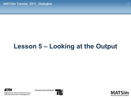 Lesson 5 – Looking at the Output MATSim Tutorial, 2011, Shanghai 1.