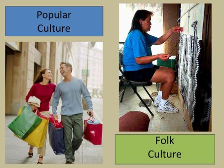Popular Culture Folk Culture. CULTURE: The sum total of a group of people's ways of living Sociofacts Mentifacts Artifacts Social expressions… Political.