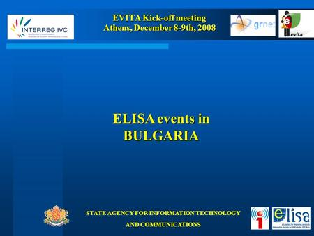 STATE AGENCY FOR INFORMATION TECHNOLOGY AND COMMUNICATIONS EVITA Kick-off meeting Athens, December 8-9th, 2008 ELISA events in BULGARIA.