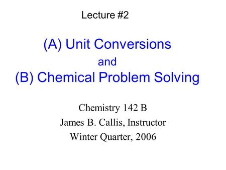 (A) Unit Conversions and (B) Chemical Problem Solving Chemistry 142 B James B. Callis, Instructor Winter Quarter, 2006 Lecture #2.