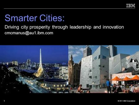 © 2011 IBM Corporation 1 Smarter Cities: Driving city prosperity through leadership and innovation