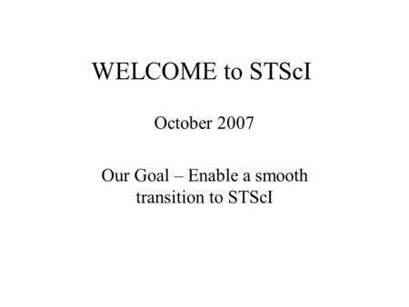WELCOME to STScI October 2007 Our Goal – Enable a smooth transition to STScI.