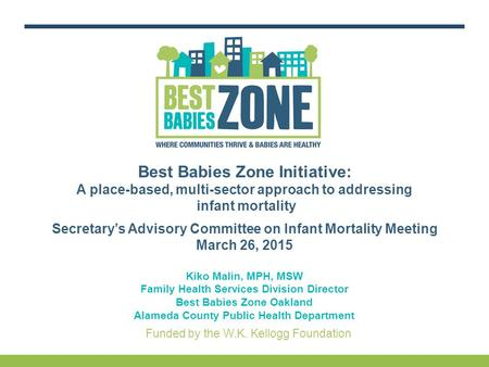 Funded by the W.K. Kellogg Foundation Best Babies Zone Initiative: A place-based, multi-sector approach to addressing infant mortality Secretary's Advisory.