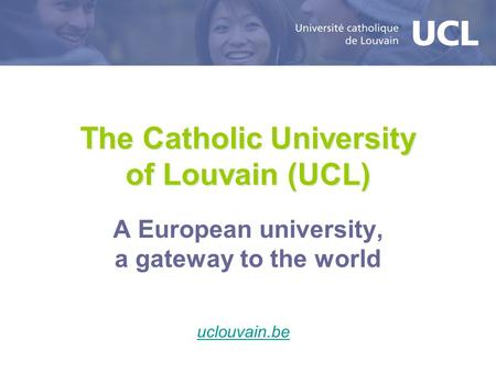 The Catholic University of Louvain (UCL) A European university, a gateway to the world uclouvain.be.